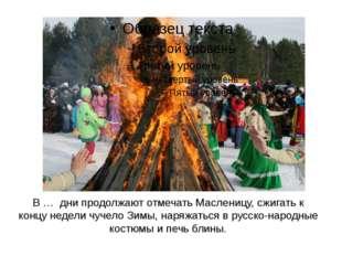 В … дни продолжают отмечать Масленицу, сжигать к концу недели чучело Зимы, на