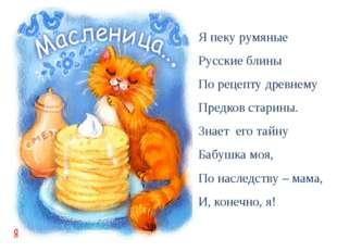 Я пеку румяные Русские блины По рецепту древнему Предков старины. Знает его т
