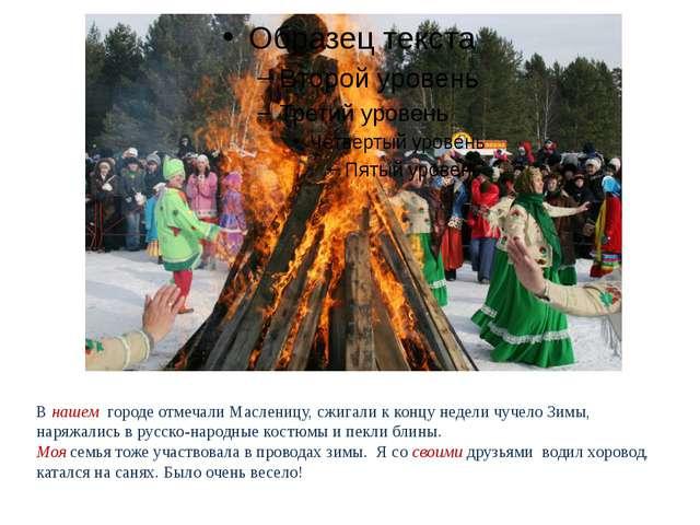 В нашем городе отмечали Масленицу, сжигали к концу недели чучело Зимы, наряжа...