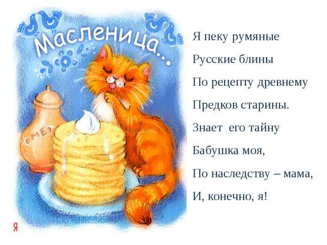 Я пеку румяные Русские блины По рецепту древнему Предков старины. Знает его т...
