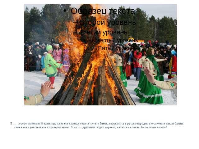 В … городе отмечали Масленицу, сжигали к концу недели чучело Зимы, наряжались...