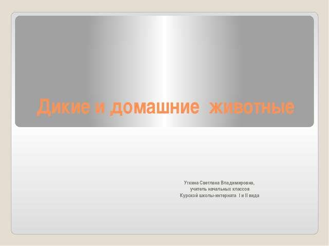 Дикие и домашние животные Уткина Светлана Владимировна, учитель начальных кла...