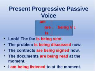 Present Progressive Passive Voice am are being V 3 is Look! The fax is being