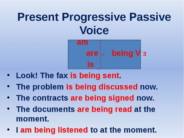 Present Progressive Passive Voice am are being V 3 is Look! The fax is being...