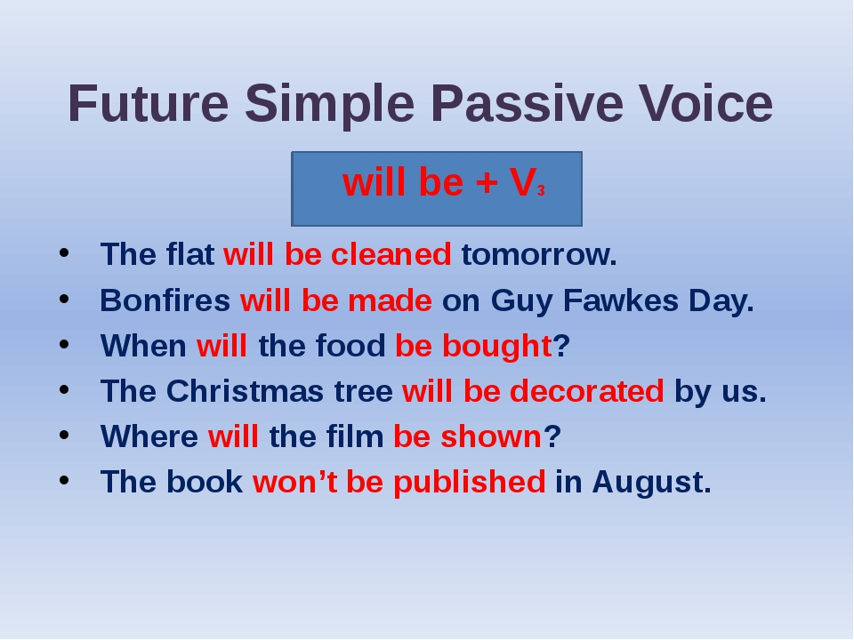 Future Simple Passive Voice will be + V3 The flat will be cleaned tomorrow. B...