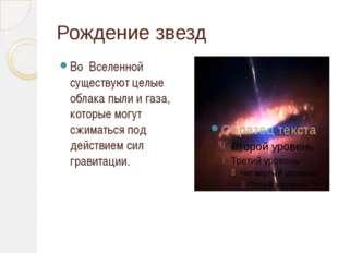 Рождение звезд Во Вселенной существуют целые облака пыли и газа, которые могу