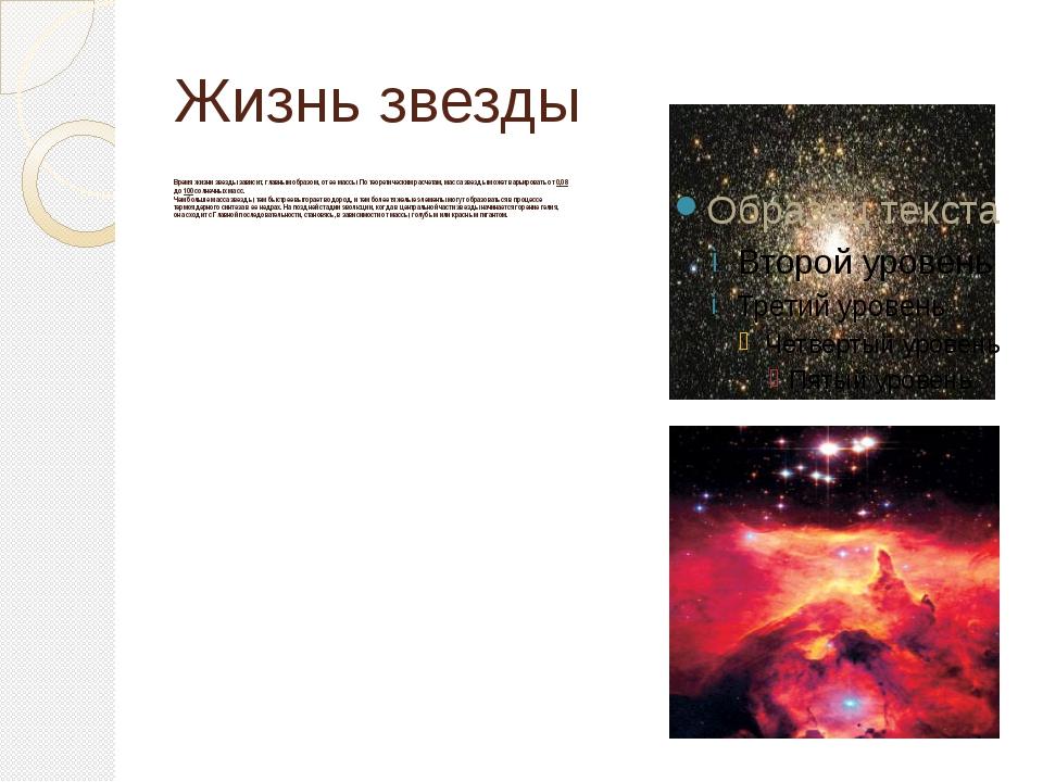 Жизнь звезды Время жизни звезды зависит, главным образом, от ее массы. По тео...