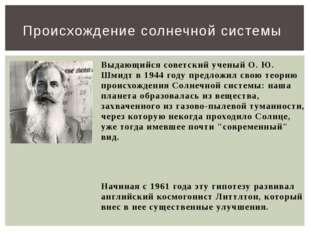 Выдающийся советский ученый О. Ю. Шмидт в 1944 году предложил свою теорию про