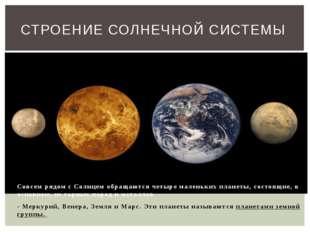 Совсем рядом с Солнцем обращаются четыре маленьких планеты, состоящие, в осн