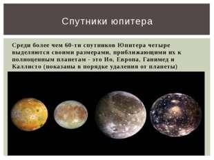 Среди более чем 60-ти спутников Юпитера четыре выделяются своими размерами, п