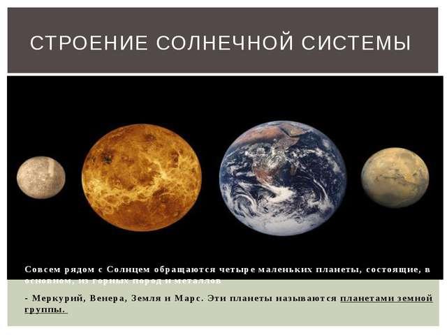 Совсем рядом с Солнцем обращаются четыре маленьких планеты, состоящие, в осн...