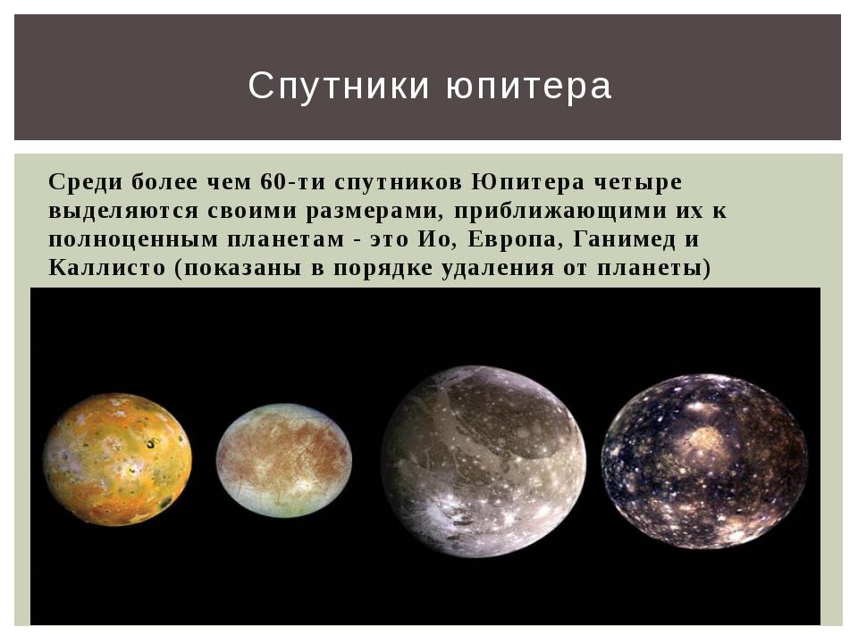 Среди более чем 60-ти спутников Юпитера четыре выделяются своими размерами, п...