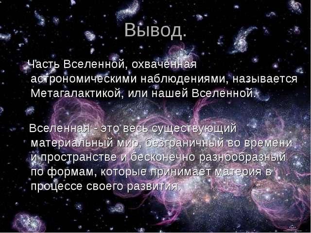 Вывод. Часть Вселенной, охваченная астрономическими наблюдениями, называется...