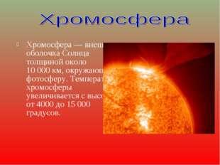 Хромосфера — внешняя оболочка Солнца толщиной около 10000км, окружающая фот