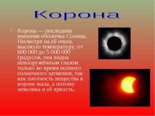 Корона— последняя внешняя оболочка Солнца. Несмотря на её очень высокую темп