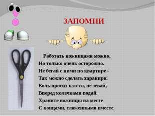 ЗАПОМНИ Работать ножницами можно, Но только очень осторожно. Не бегай с ними