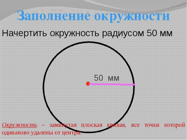 Заполнение окружности Начертить окружность радиусом 50 мм 50 мм Окружность –...
