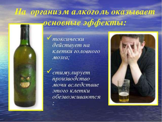 На организм алкоголь оказывает основные эффекты: токсически действует на клет...