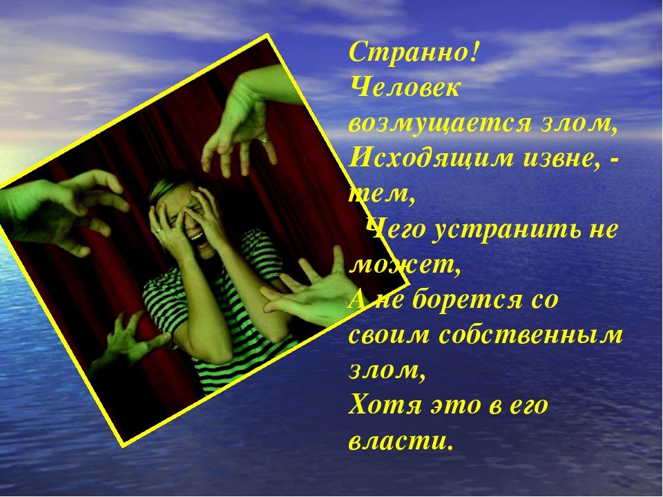 Странно! Человек возмущается злом, Исходящим извне, - тем, Чего устранить не...