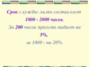 Срок службы ламп составляет 1000 - 2000 часов. За 200 часов яркость падает на