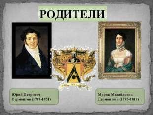 РОДИТЕЛИ Юрий Петрович Лермонтов (1787-1831) Мария Михайловна Лермонтова (179