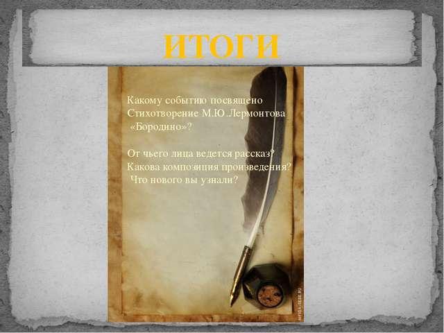 ИТОГИ Какому событию посвящено Стихотворение М.Ю.Лермонтова «Бородино»? От чь...