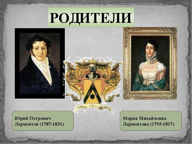 РОДИТЕЛИ Юрий Петрович Лермонтов (1787-1831) Мария Михайловна Лермонтова (179...