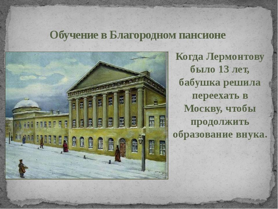 Обучение в Благородном пансионе Когда Лермонтову было 13 лет, бабушка решила...