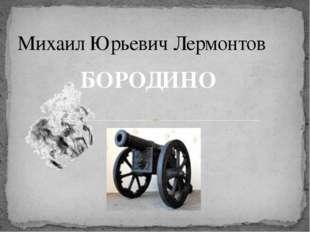 Михаил Юрьевич Лермонтов БОРОДИНО