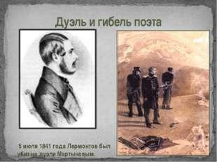Дуэль и гибель поэта 5 июля 1841 года Лермонтов был убит на дуэли Мартыновым.