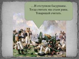 …И отступили басурманы. Тогда считать мы стали раны, Товарищей считать. …И от