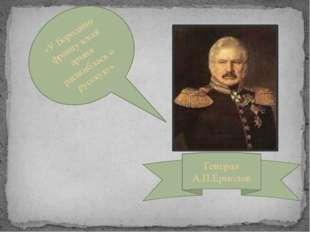 «У Бородино французская армия расшиблась о русскую» Генерал А.П.Ермолов