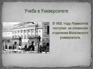 Учеба в Университете В 1832 году Лермонтов поступил на словесное отделение Мо