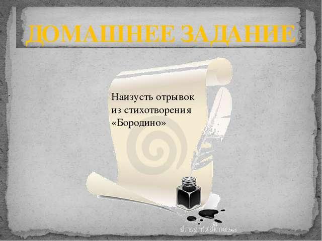 ДОМАШНЕЕ ЗАДАНИЕ Наизусть отрывок из стихотворения «Бородино»