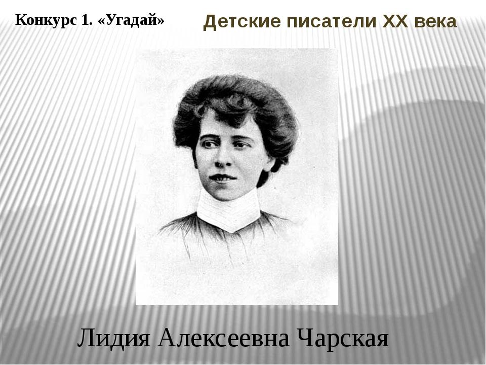Конкурс 1. «Угадай» Лидия Алексеевна Чарская Детские писатели ХХ века