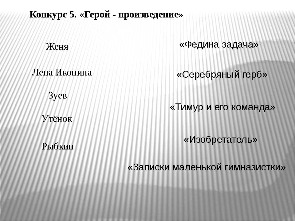 Конкурс 5. «Герой - произведение» Женя Лена Иконина Зуев Утёнок Рыбкин «Федин...