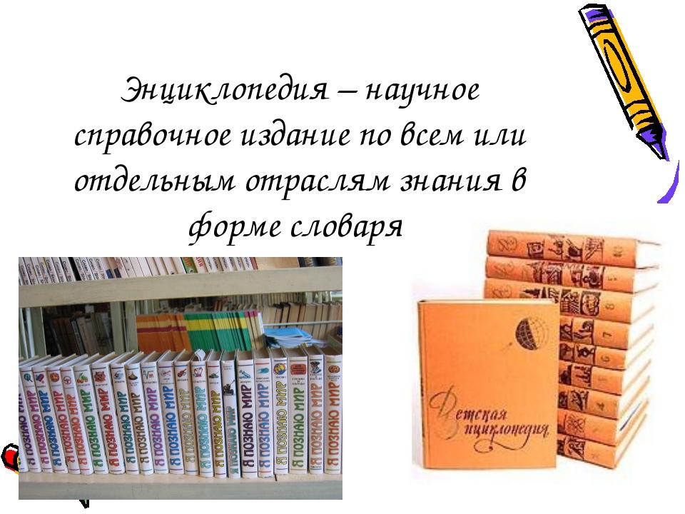 Энциклопедия – научное справочное издание по всем или отдельным отраслям знан...
