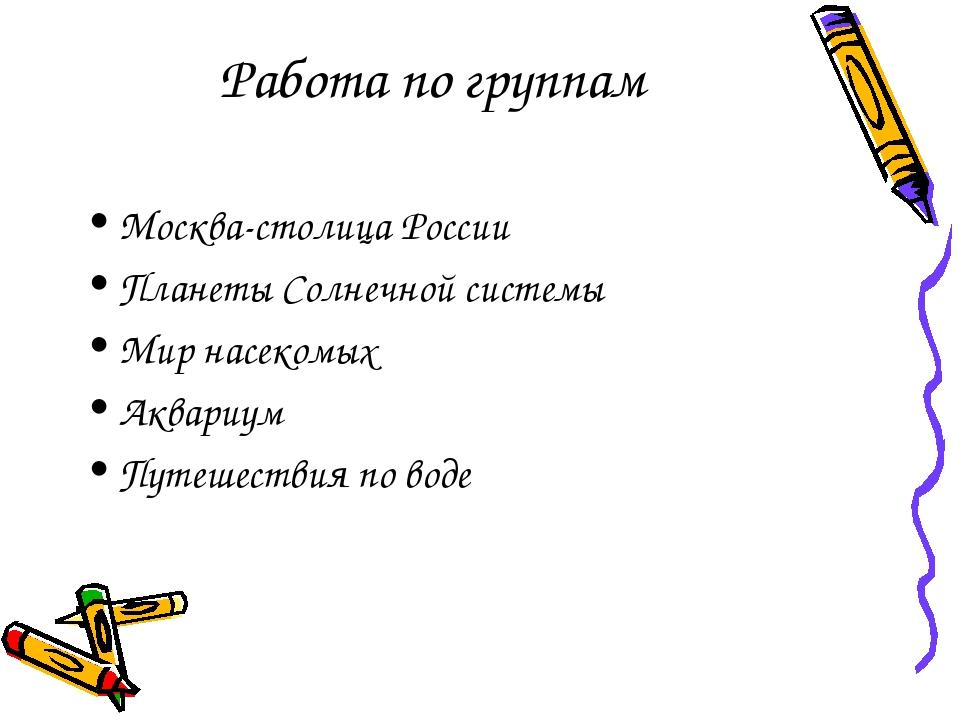 Работа по группам Москва-столица России Планеты Солнечной системы Мир насеком...