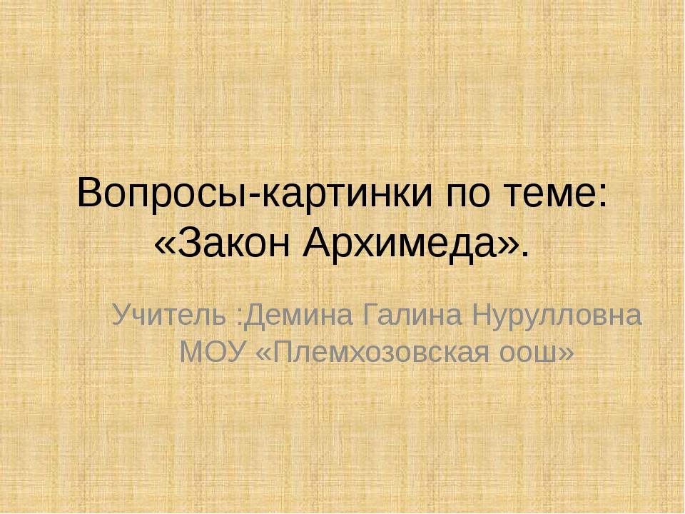 Вопросы-картинки по теме: «Закон Архимеда». Учитель :Демина Галина Нурулловна...