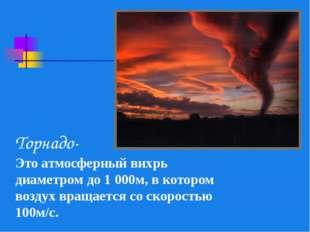 Торнадо- Это атмосферный вихрь диаметром до 1 000м, в котором воздух вращаетс