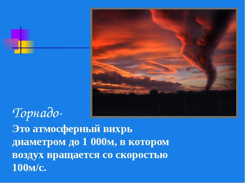 Торнадо- Это атмосферный вихрь диаметром до 1 000м, в котором воздух вращаетс...