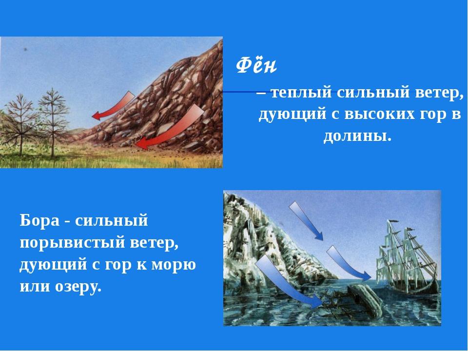 Фён – теплый сильный ветер, дующий с высоких гор в долины. Бора - сильный пор...