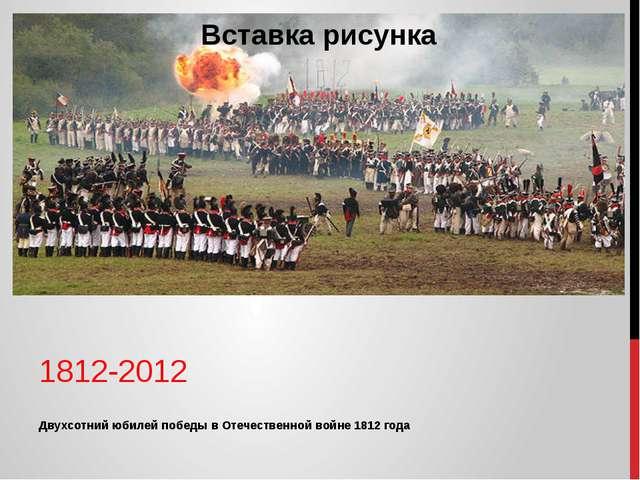 Двухсотний юбилей победы в Отечественной войне 1812 года 1812-2012