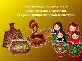 Хохломская роспись – это удивительное искусство, сокровищница мировой культуры.