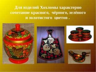 Для изделий Хохломы характерно сочетание красного, чёрного, зелёного и золоти