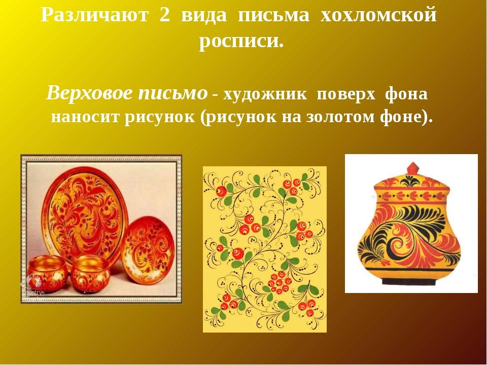 Различают 2 вида письма хохломской росписи. Верховое письмо - художник поверх...
