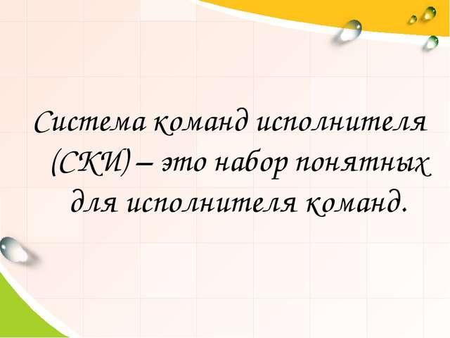 Система команд исполнителя (СКИ) – это набор понятных для исполнителя команд.