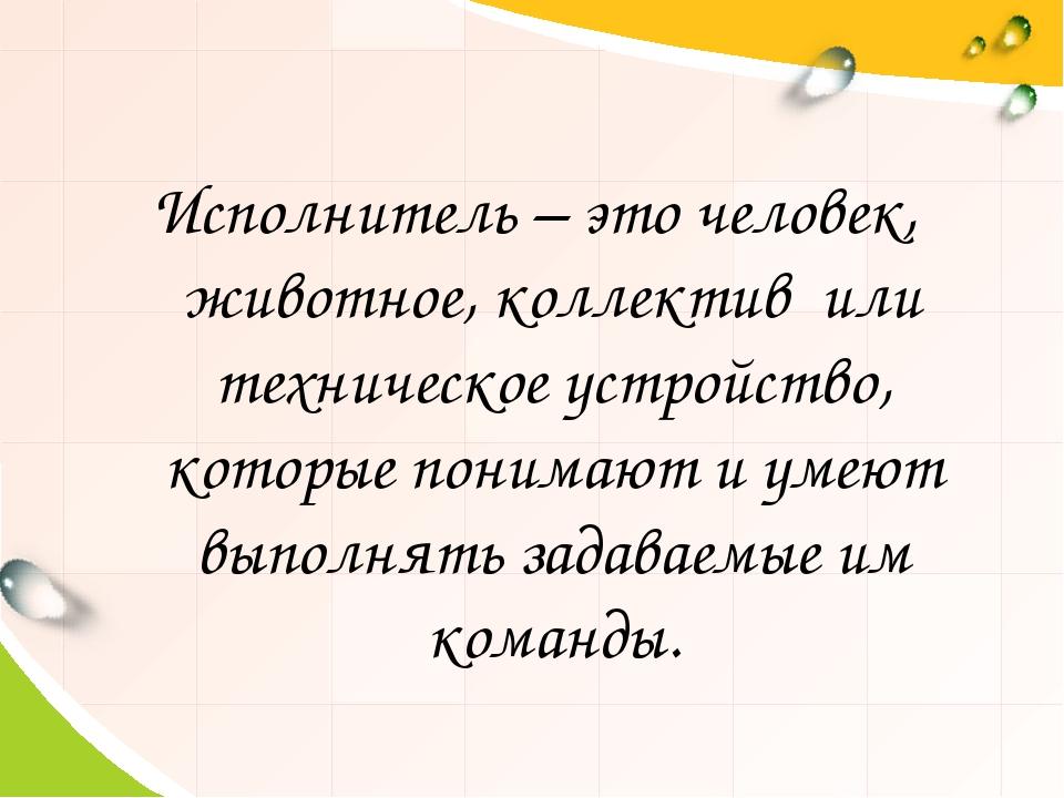 Исполнитель – это человек, животное, коллектив или техническое устройство, ко...
