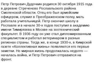 Петр Петрович Дудочкин родился 30 октября 1915 года в деревне Стреченово Росл