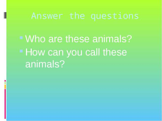 Answer the questions Who are these animals? How can you call these animals?